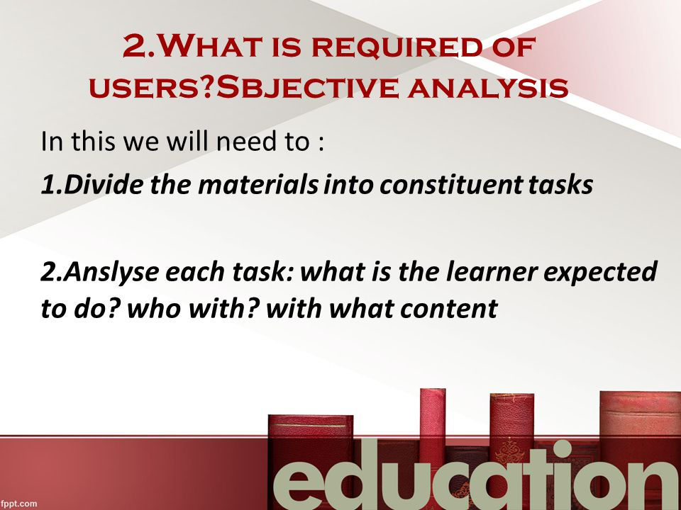 2.What is required of users?Sbjective analysis In this we will need to : 1.Divide the materials into constituent tasks 2.Anslyse each task: what is the learner expected to do.