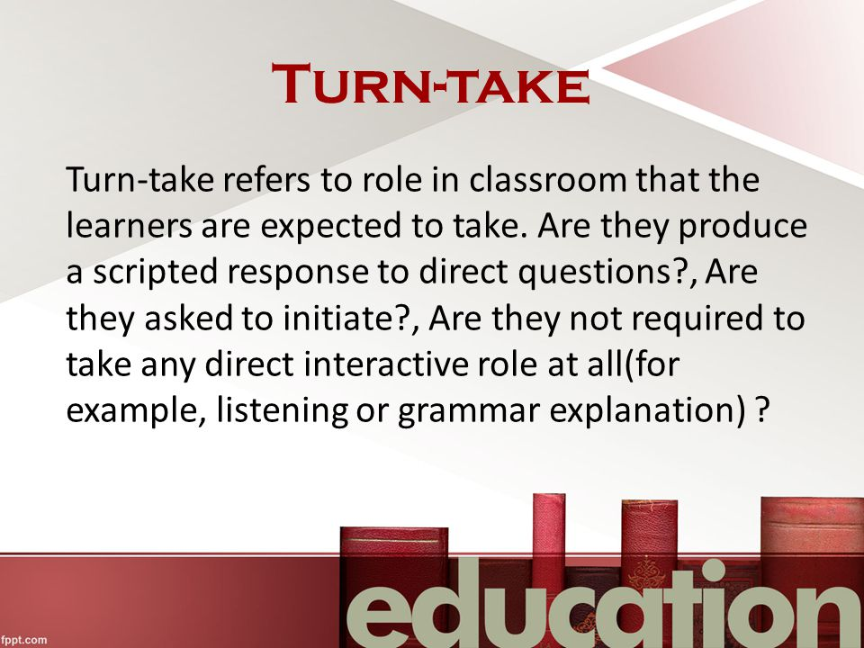 Turn-take Turn-take refers to role in classroom that the learners are expected to take.