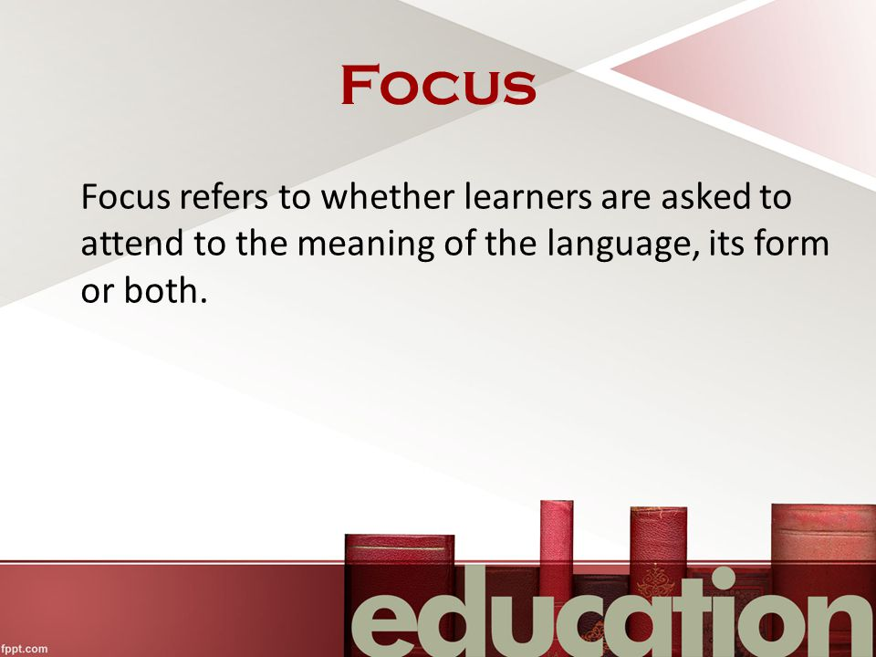 Focus Focus refers to whether learners are asked to attend to the meaning of the language, its form or both.