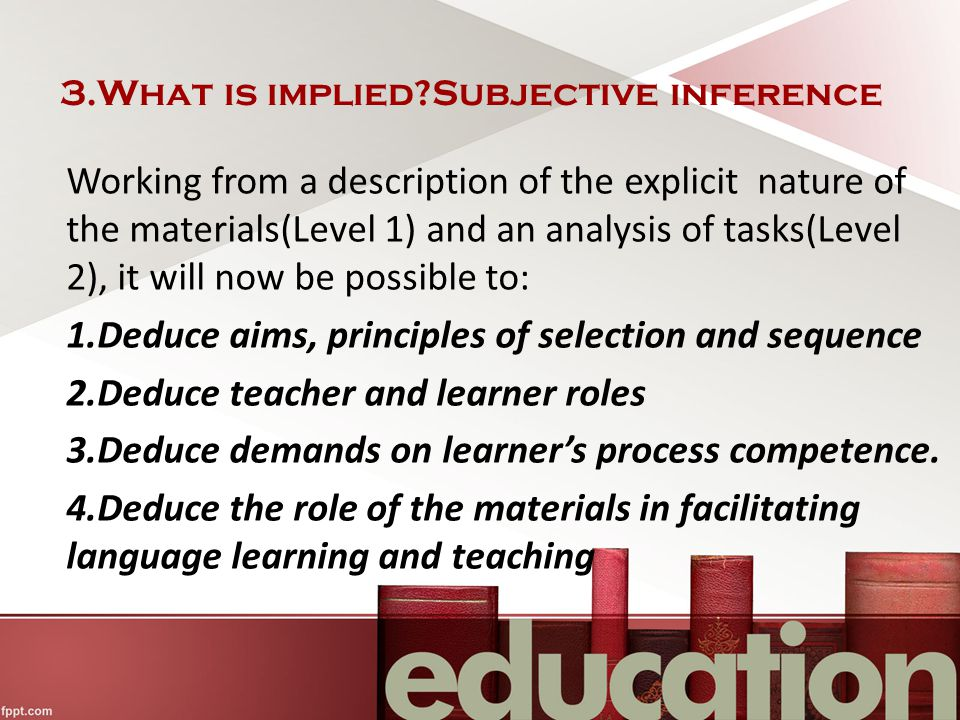 3.What is implied?Subjective inference Working from a description of the explicit nature of the materials(Level 1) and an analysis of tasks(Level 2), it will now be possible to: 1.Deduce aims, principles of selection and sequence 2.Deduce teacher and learner roles 3.Deduce demands on learner's process competence.