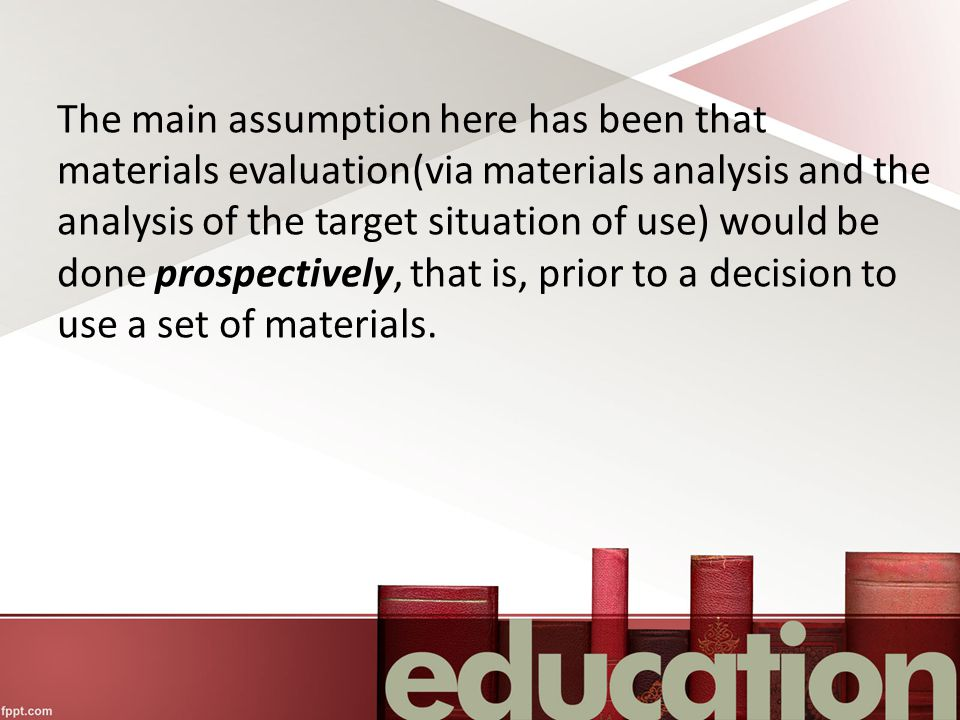 The main assumption here has been that materials evaluation(via materials analysis and the analysis of the target situation of use) would be done prospectively, that is, prior to a decision to use a set of materials.