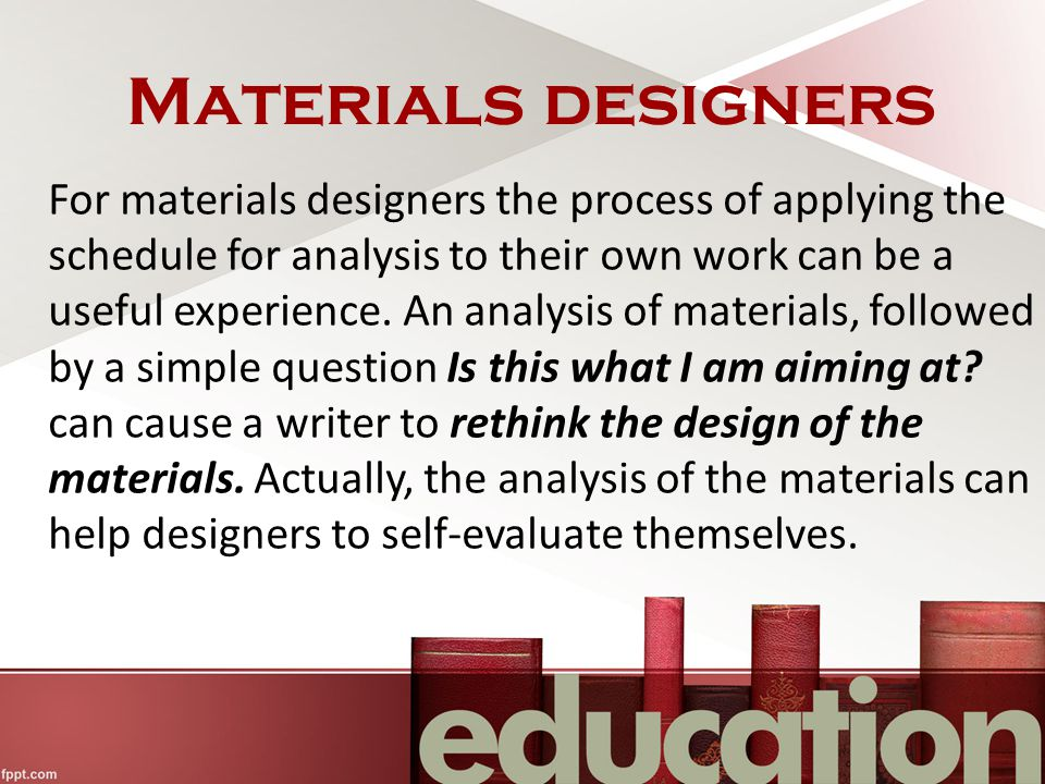 Materials designers For materials designers the process of applying the schedule for analysis to their own work can be a useful experience.