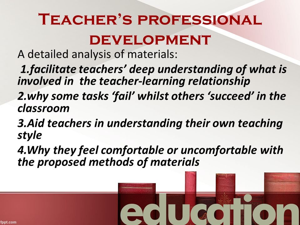 Teacher's professional development A detailed analysis of materials: 1.facilitate teachers' deep understanding of what is involved in the teacher-learning relationship 2.why some tasks 'fail' whilst others 'succeed' in the classroom 3.Aid teachers in understanding their own teaching style 4.Why they feel comfortable or uncomfortable with the proposed methods of materials