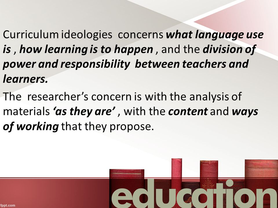 Curriculum ideologies concerns what language use is, how learning is to happen, and the division of power and responsibility between teachers and learners.