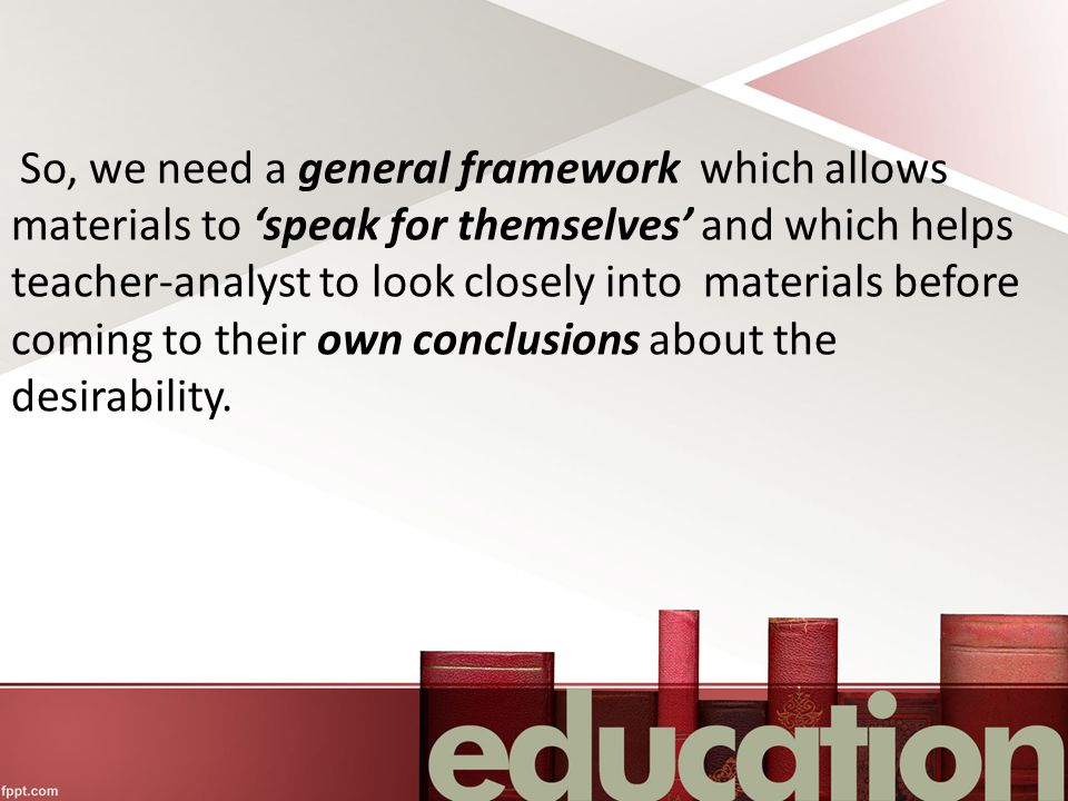 So, we need a general framework which allows materials to 'speak for themselves' and which helps teacher-analyst to look closely into materials before coming to their own conclusions about the desirability.