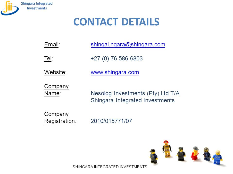 SHINGARA INTEGRATED INVESTMENTS CONTACT DETAILS Email:shingai.ngara@shingara.comshingai.ngara@shingara.com Tel: +27 (0) 76 586 6803 Website:www.shinga