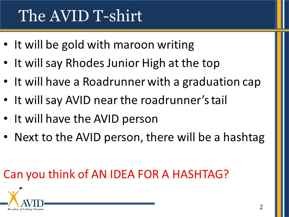 2 It will be gold with maroon writing It will say Rhodes Junior High at the top It will have a Roadrunner with a graduation cap It will say AVID near the roadrunner's tail It will have the AVID person Next to the AVID person, there will be a hashtag Can you think of AN IDEA FOR A HASHTAG.