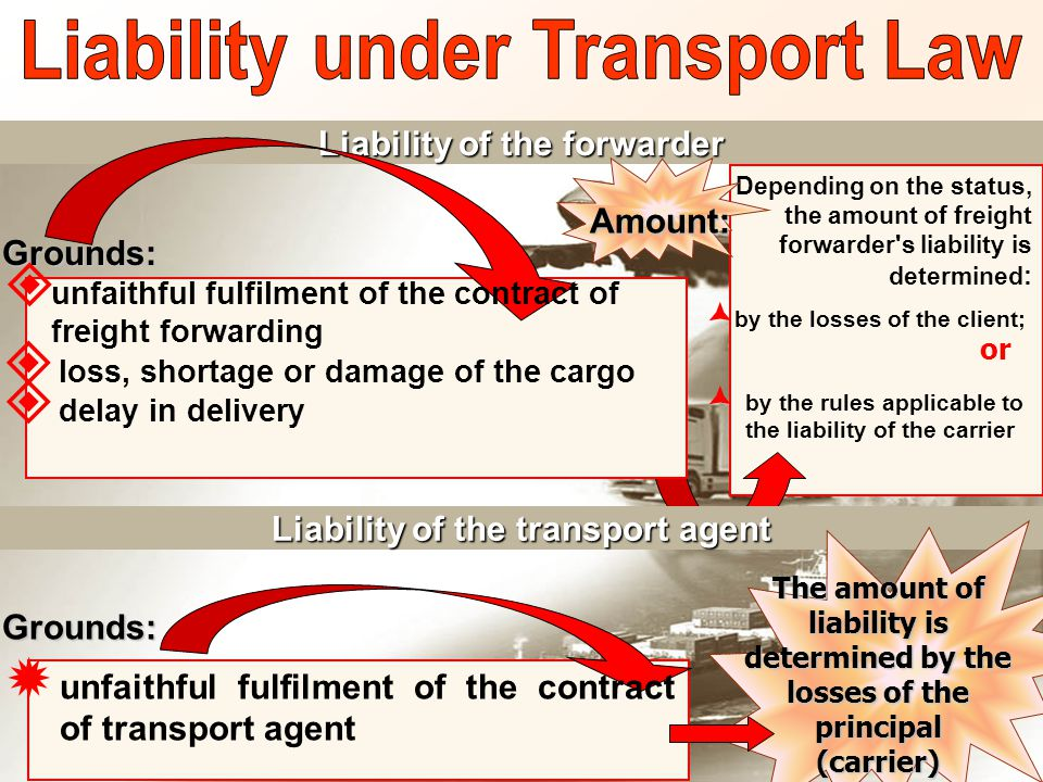 Liability of the forwarder Depending on the status, the amount of freight forwarder s liability is determined :  by the losses of the client;  by the rules applicable to the liability of the carrier or Amount: Grounds:  unfaithful fulfilment of the contract of freight forwarding  loss, shortage or damage of the cargo  delay in delivery Liability of the transport agent Grounds:  unfaithful fulfilment of the contract of transport agent The amount of liability is determined by the losses of the principal (carrier)