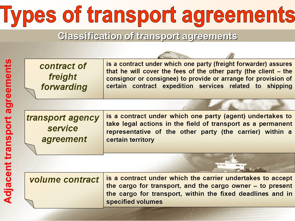 Adjacent transport agreements contract of freight forwarding is a contract under which one party (freight forwarder) assures that he will cover the fees of the other party (the client – the consignor or consignee) to provide or arrange for provision of certain contract expedition services related to shipping is a contract under which the carrier undertakes to accept the cargo for transport, and the cargo owner – to present the cargo for transport, within the fixed deadlines and in specified volumes volume contract is a contract under which one party (agent) undertakes to take legal actions in the field of transport as a permanent representative of the other party (the carrier) within a certain territory transport agency service agreement Classification of transport agreements