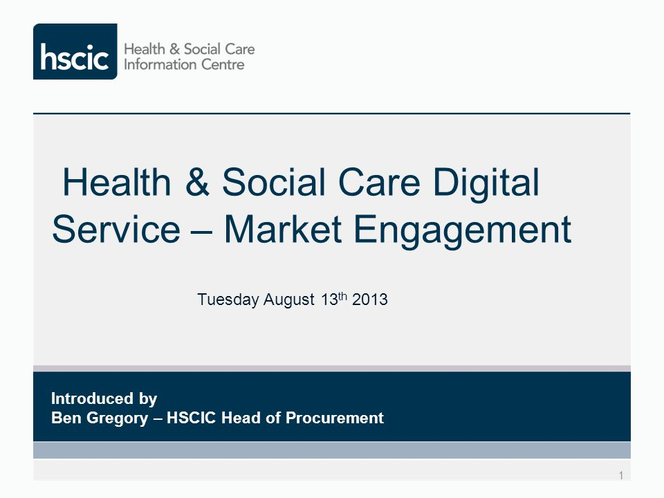 Health & Social Care Digital Service – Market Engagement 1 Introduced by Ben Gregory – HSCIC Head of Procurement Tuesday August 13 th 2013