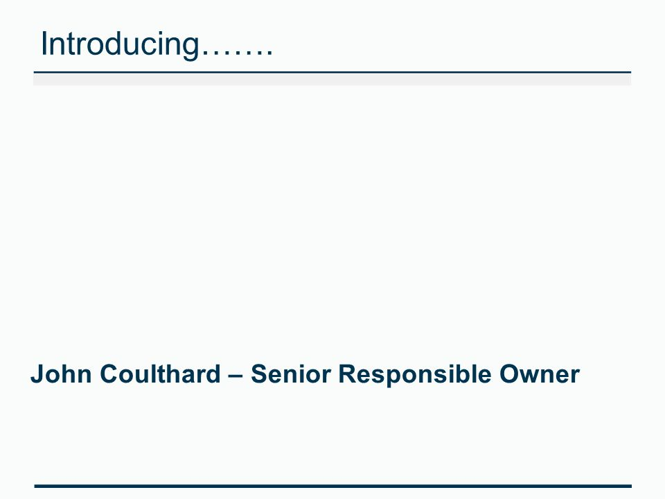 Introducing……. John Coulthard – Senior Responsible Owner