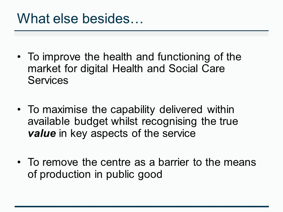 What else besides… To improve the health and functioning of the market for digital Health and Social Care Services To maximise the capability delivered within available budget whilst recognising the true value in key aspects of the service To remove the centre as a barrier to the means of production in public good