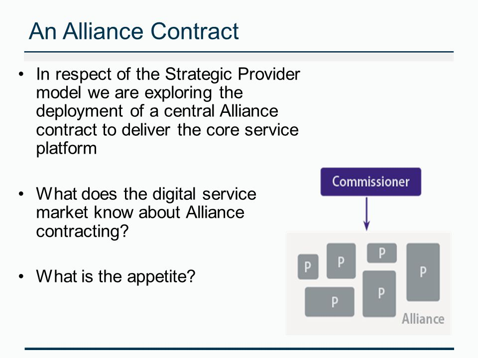 An Alliance Contract In respect of the Strategic Provider model we are exploring the deployment of a central Alliance contract to deliver the core service platform What does the digital service market know about Alliance contracting.