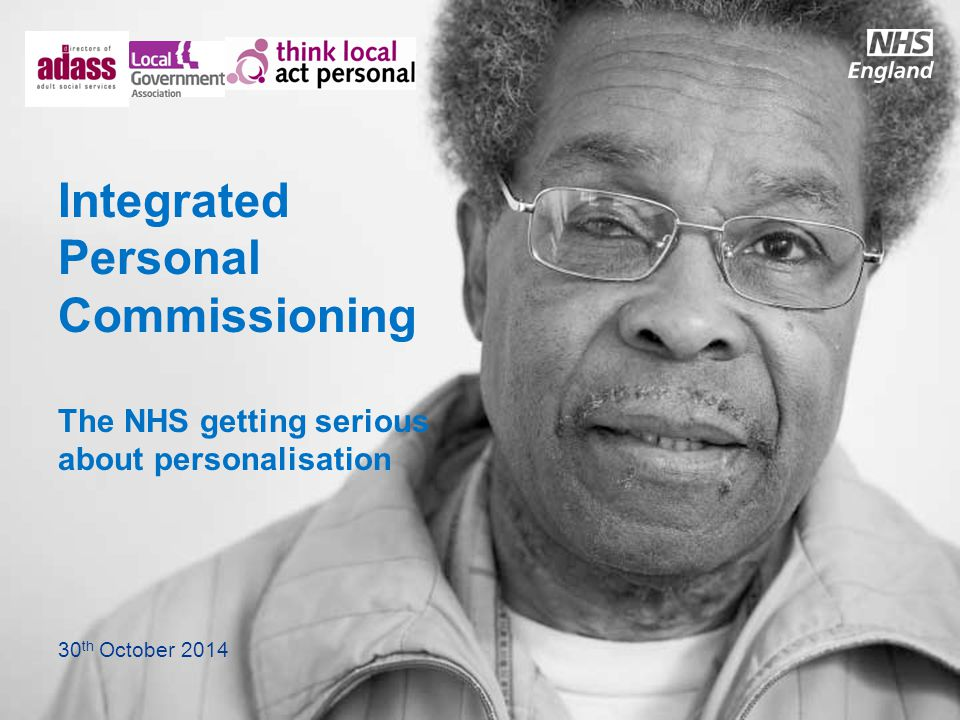 Integrated Personal Commissioning The NHS getting serious about personalisation 30 th October 2014