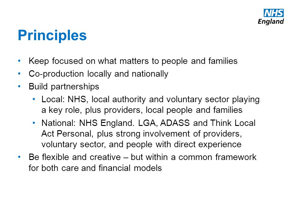 Principles Keep focused on what matters to people and families Co-production locally and nationally Build partnerships Local: NHS, local authority and voluntary sector playing a key role, plus providers, local people and families National: NHS England.