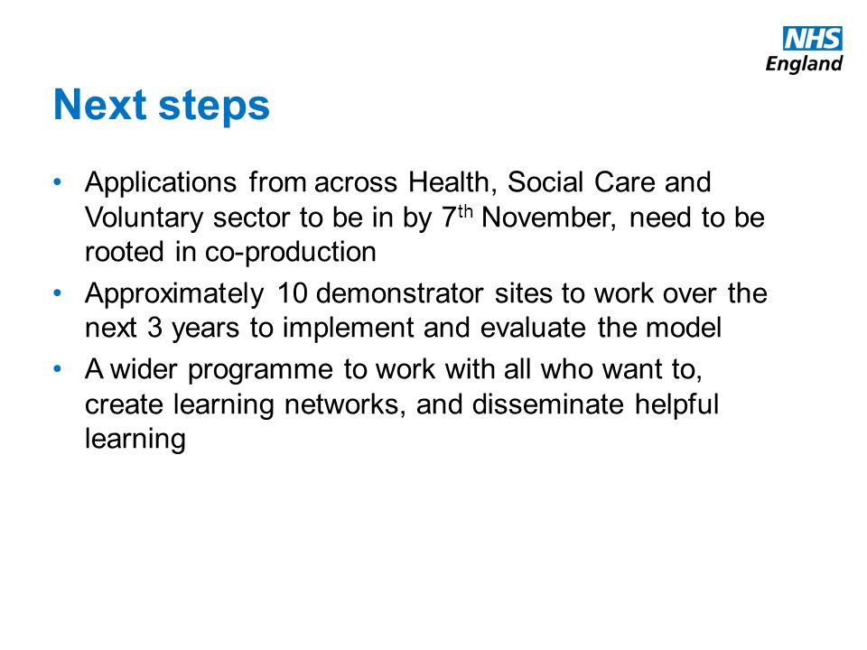 Next steps Applications from across Health, Social Care and Voluntary sector to be in by 7 th November, need to be rooted in co-production Approximately 10 demonstrator sites to work over the next 3 years to implement and evaluate the model A wider programme to work with all who want to, create learning networks, and disseminate helpful learning