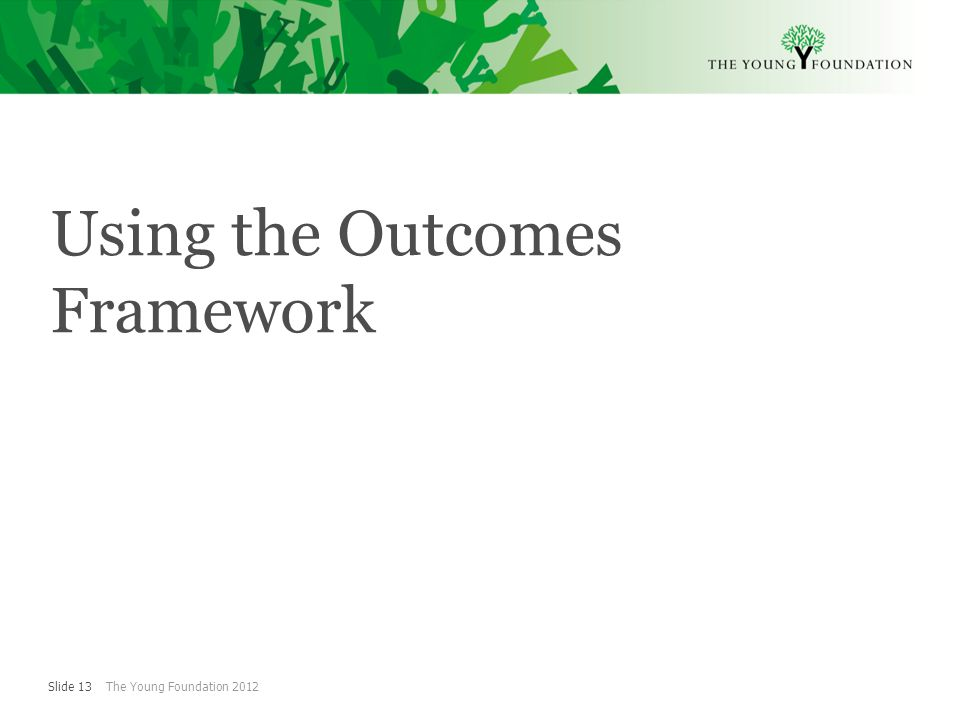 Slide 13 The Young Foundation 2012 Using the Outcomes Framework