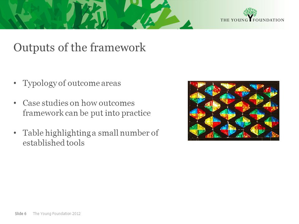 Slide 6 The Young Foundation 2012 Outputs of the framework Typology of outcome areas Case studies on how outcomes framework can be put into practice Table highlighting a small number of established tools