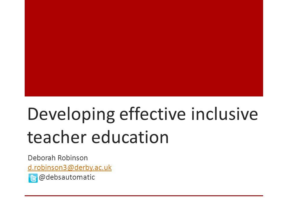 Developing effective inclusive teacher education Deborah Robinson d.robinson3@derby.ac.uk @debsautomatic