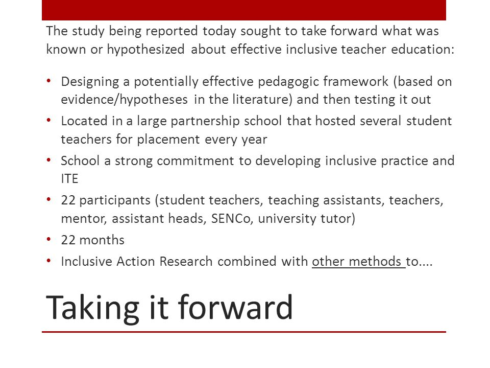 Taking it forward The study being reported today sought to take forward what was known or hypothesized about effective inclusive teacher education: Designing a potentially effective pedagogic framework (based on evidence/hypotheses in the literature) and then testing it out Located in a large partnership school that hosted several student teachers for placement every year School a strong commitment to developing inclusive practice and ITE 22 participants (student teachers, teaching assistants, teachers, mentor, assistant heads, SENCo, university tutor) 22 months Inclusive Action Research combined with other methods to....