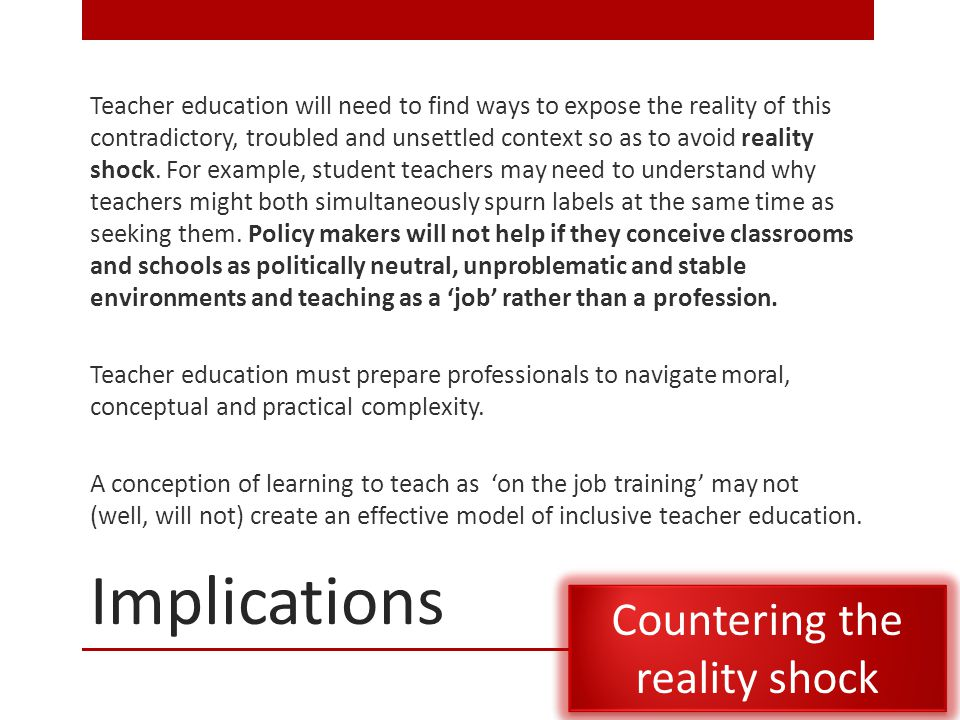 Implications Teacher education will need to find ways to expose the reality of this contradictory, troubled and unsettled context so as to avoid reality shock.