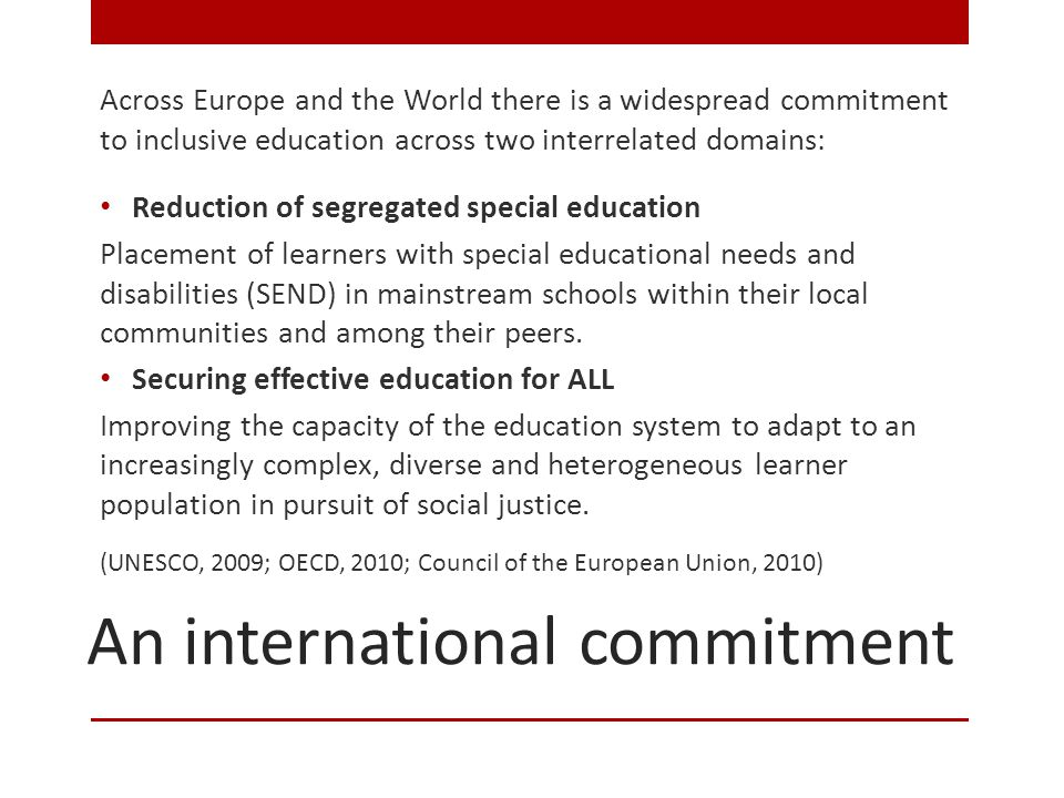 An international commitment Across Europe and the World there is a widespread commitment to inclusive education across two interrelated domains: Reduction of segregated special education Placement of learners with special educational needs and disabilities (SEND) in mainstream schools within their local communities and among their peers.
