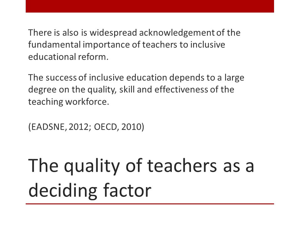The quality of teachers as a deciding factor There is also is widespread acknowledgement of the fundamental importance of teachers to inclusive educational reform.
