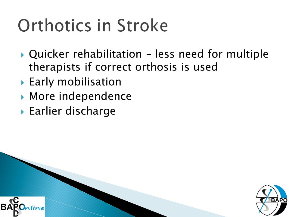  Quicker rehabilitation – less need for multiple therapists if correct orthosis is used  Early mobilisation  More independence  Earlier discharge