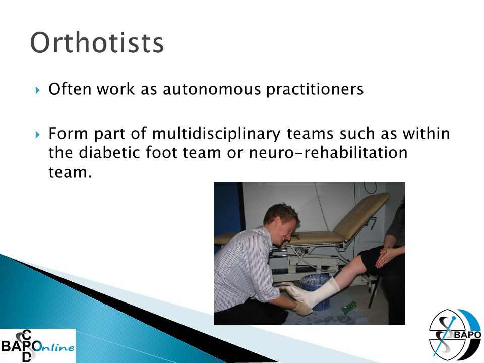  Often work as autonomous practitioners  Form part of multidisciplinary teams such as within the diabetic foot team or neuro-rehabilitation team.