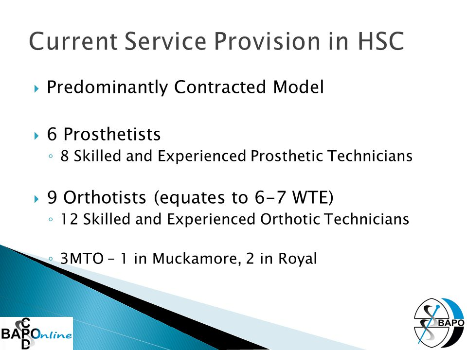  Predominantly Contracted Model  6 Prosthetists ◦ 8 Skilled and Experienced Prosthetic Technicians  9 Orthotists (equates to 6-7 WTE) ◦ 12 Skilled and Experienced Orthotic Technicians ◦ 3MTO – 1 in Muckamore, 2 in Royal