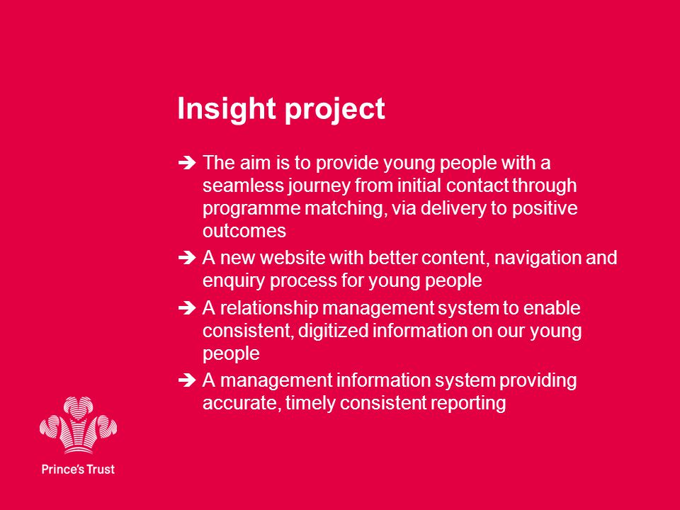 Insight project  The aim is to provide young people with a seamless journey from initial contact through programme matching, via delivery to positive outcomes  A new website with better content, navigation and enquiry process for young people  A relationship management system to enable consistent, digitized information on our young people  A management information system providing accurate, timely consistent reporting