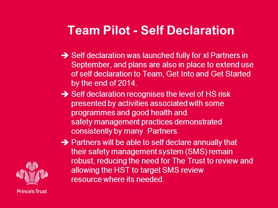 Team Pilot - Self Declaration  Self declaration was launched fully for xl Partners in September, and plans are also in place to extend use of self declaration to Team, Get Into and Get Started by the end of 2014.