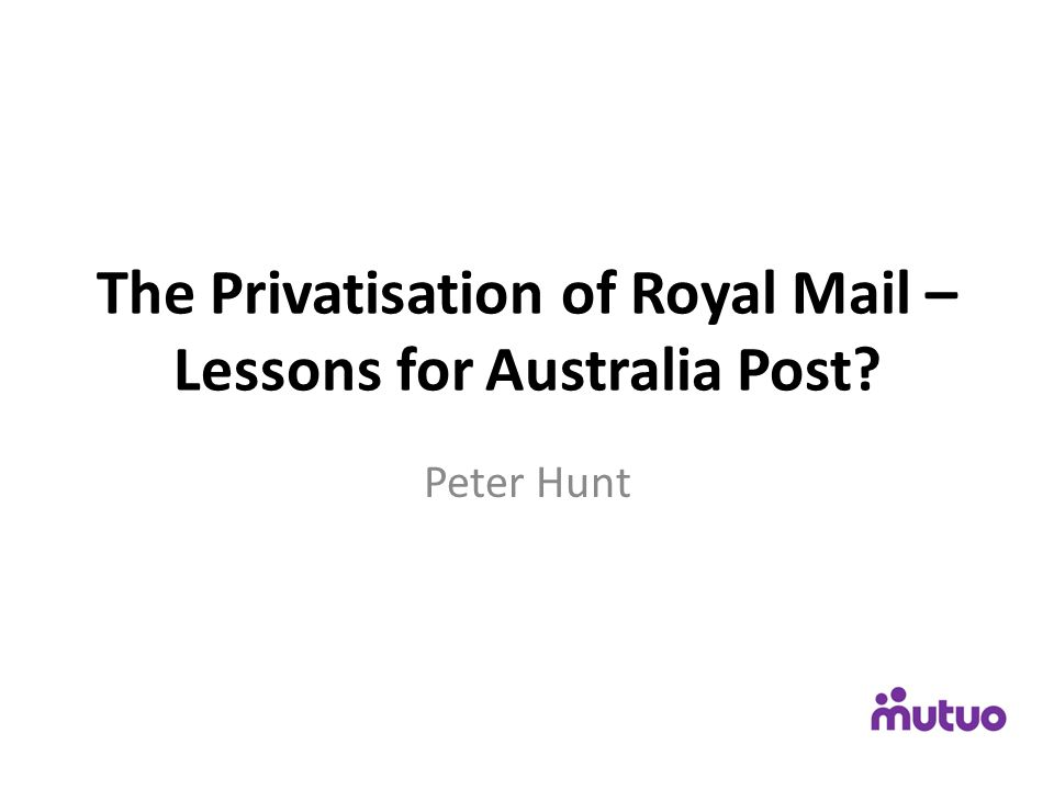 The Privatisation of Royal Mail – Lessons for Australia Post? Peter Hunt