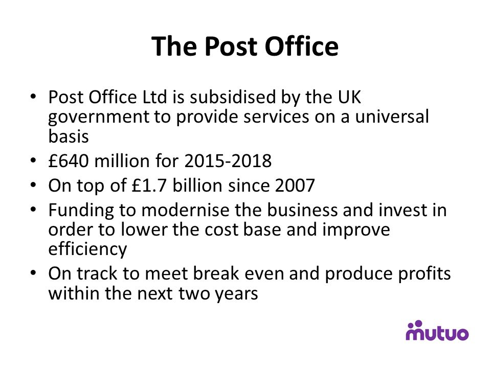 The Post Office Post Office Ltd is subsidised by the UK government to provide services on a universal basis £640 million for 2015-2018 On top of £1.7 billion since 2007 Funding to modernise the business and invest in order to lower the cost base and improve efficiency On track to meet break even and produce profits within the next two years