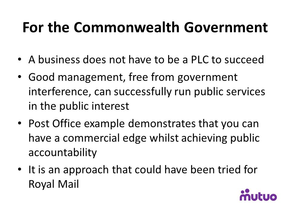 For the Commonwealth Government A business does not have to be a PLC to succeed Good management, free from government interference, can successfully run public services in the public interest Post Office example demonstrates that you can have a commercial edge whilst achieving public accountability It is an approach that could have been tried for Royal Mail