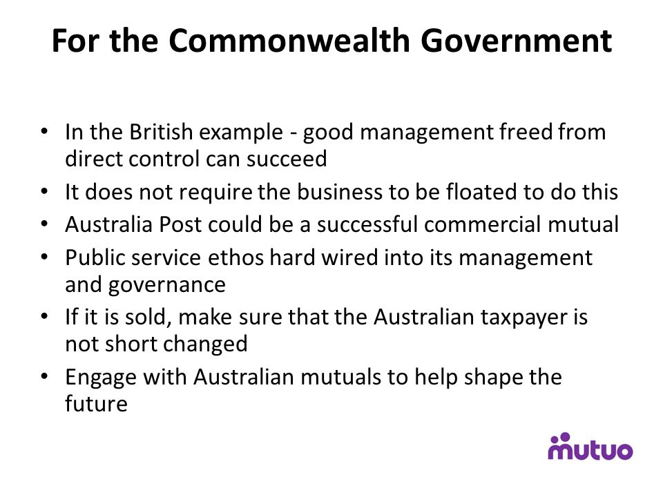 For the Commonwealth Government In the British example - good management freed from direct control can succeed It does not require the business to be floated to do this Australia Post could be a successful commercial mutual Public service ethos hard wired into its management and governance If it is sold, make sure that the Australian taxpayer is not short changed Engage with Australian mutuals to help shape the future