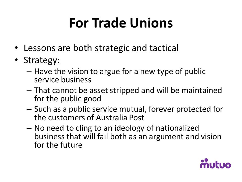 For Trade Unions Lessons are both strategic and tactical Strategy: – Have the vision to argue for a new type of public service business – That cannot be asset stripped and will be maintained for the public good – Such as a public service mutual, forever protected for the customers of Australia Post – No need to cling to an ideology of nationalized business that will fail both as an argument and vision for the future
