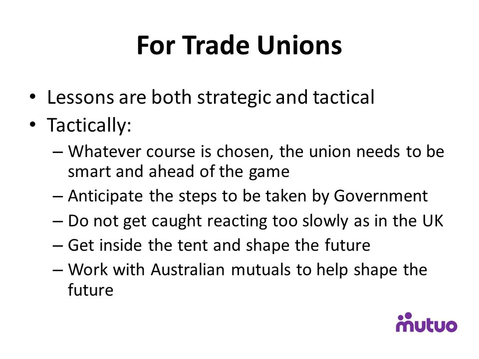 For Trade Unions Lessons are both strategic and tactical Tactically: – Whatever course is chosen, the union needs to be smart and ahead of the game –