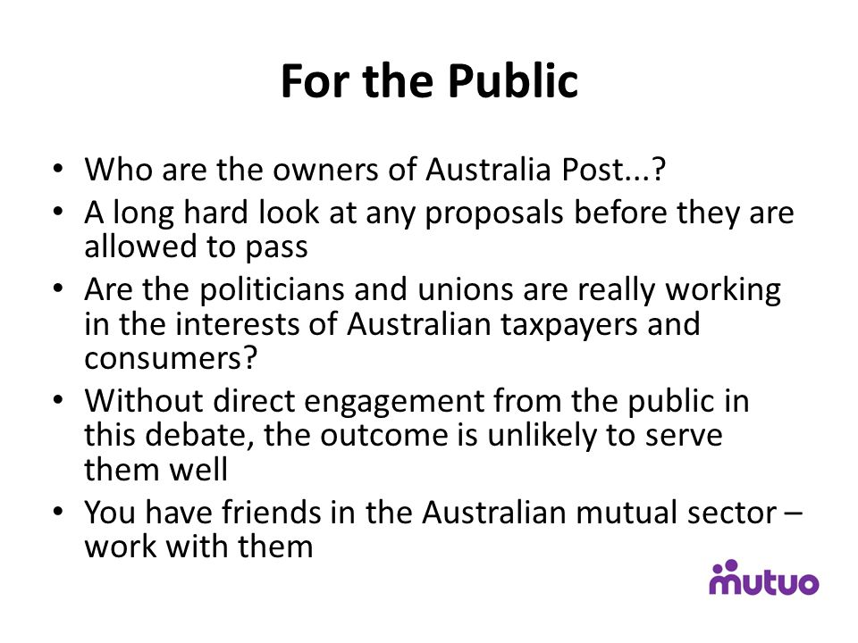 For the Public Who are the owners of Australia Post...? A long hard look at any proposals before they are allowed to pass Are the politicians and unio