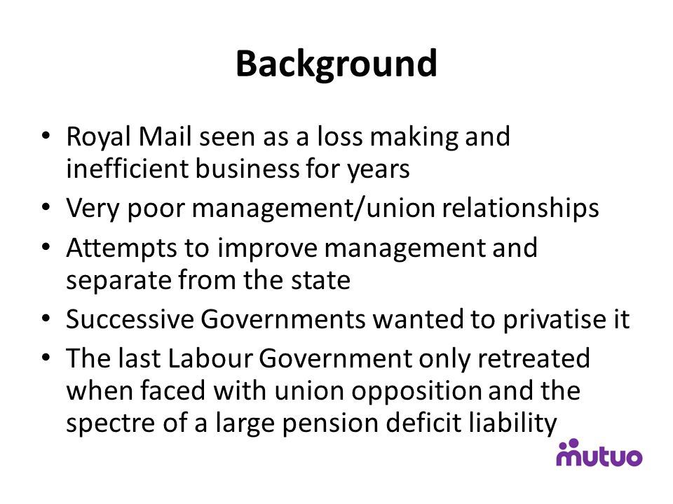Background Royal Mail seen as a loss making and inefficient business for years Very poor management/union relationships Attempts to improve management and separate from the state Successive Governments wanted to privatise it The last Labour Government only retreated when faced with union opposition and the spectre of a large pension deficit liability