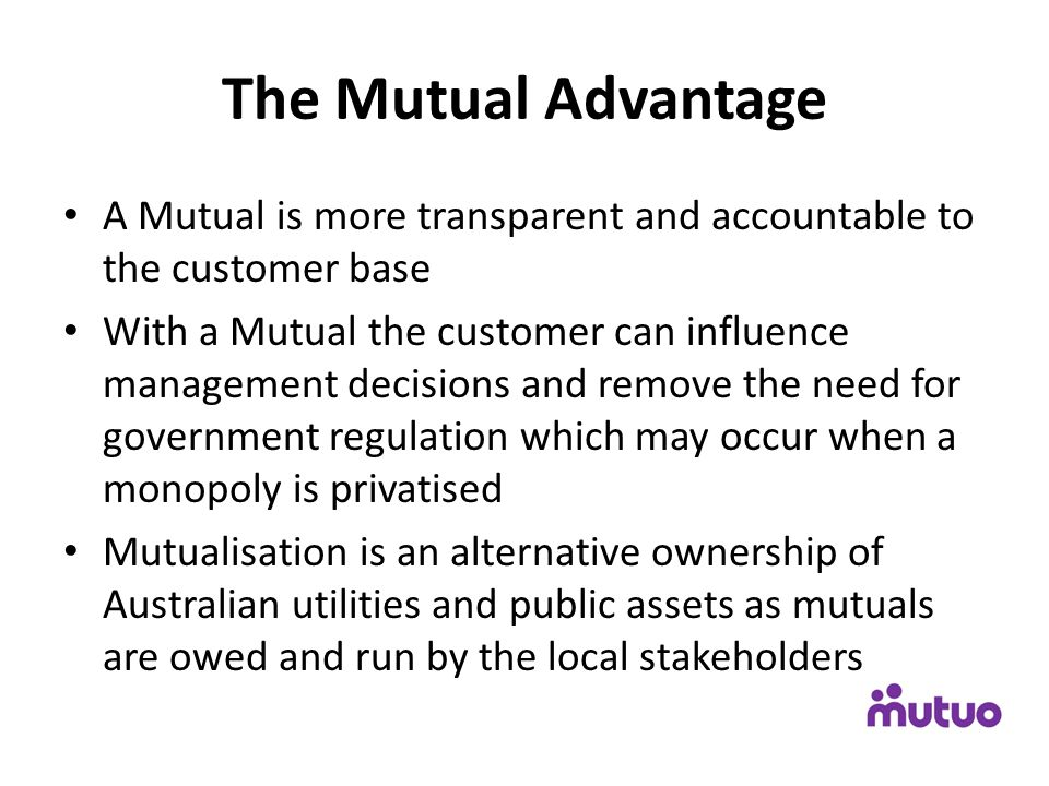The Mutual Advantage A Mutual is more transparent and accountable to the customer base With a Mutual the customer can influence management decisions a