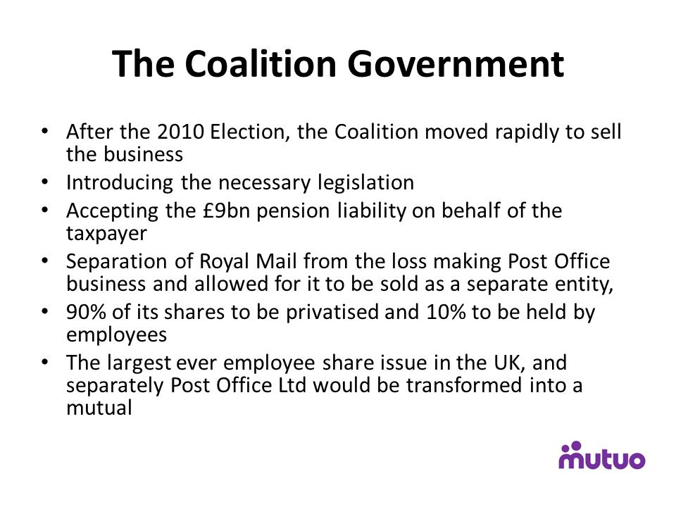 The Coalition Government After the 2010 Election, the Coalition moved rapidly to sell the business Introducing the necessary legislation Accepting the £9bn pension liability on behalf of the taxpayer Separation of Royal Mail from the loss making Post Office business and allowed for it to be sold as a separate entity, 90% of its shares to be privatised and 10% to be held by employees The largest ever employee share issue in the UK, and separately Post Office Ltd would be transformed into a mutual