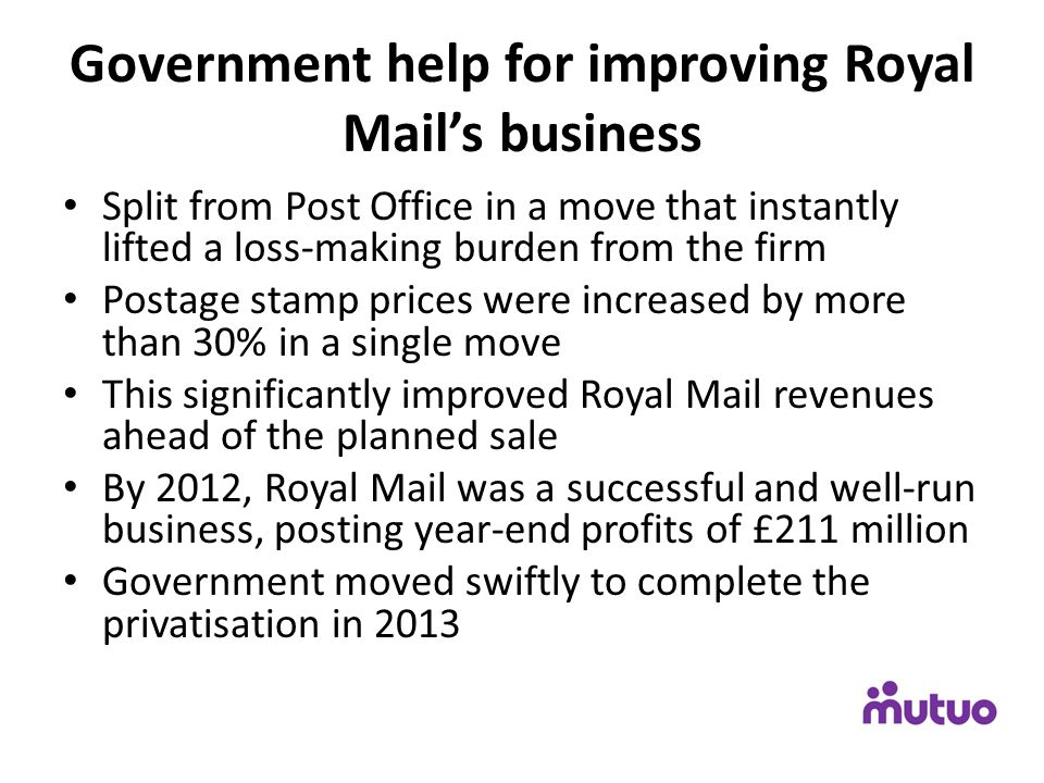 Government help for improving Royal Mail's business Split from Post Office in a move that instantly lifted a loss-making burden from the firm Postage stamp prices were increased by more than 30% in a single move This significantly improved Royal Mail revenues ahead of the planned sale By 2012, Royal Mail was a successful and well-run business, posting year-end profits of £211 million Government moved swiftly to complete the privatisation in 2013