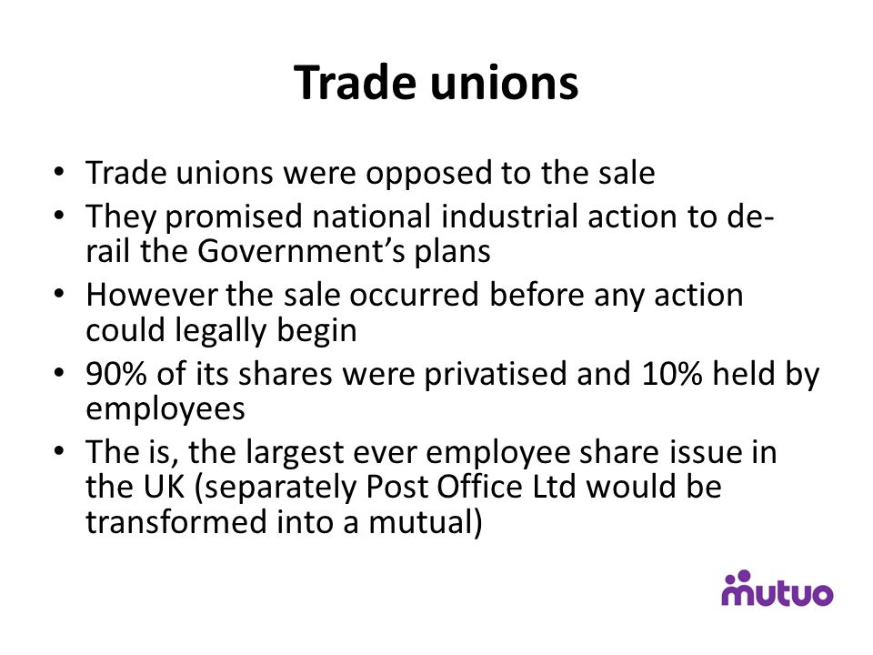 Trade unions Trade unions were opposed to the sale They promised national industrial action to de- rail the Government's plans However the sale occurr