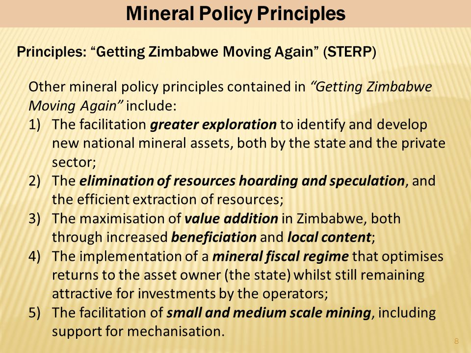 8 Other mineral policy principles contained in Getting Zimbabwe Moving Again include: 1)The facilitation greater exploration to identify and develop new national mineral assets, both by the state and the private sector; 2)The elimination of resources hoarding and speculation, and the efficient extraction of resources; 3)The maximisation of value addition in Zimbabwe, both through increased beneficiation and local content; 4)The implementation of a mineral fiscal regime that optimises returns to the asset owner (the state) whilst still remaining attractive for investments by the operators; 5)The facilitation of small and medium scale mining, including support for mechanisation.