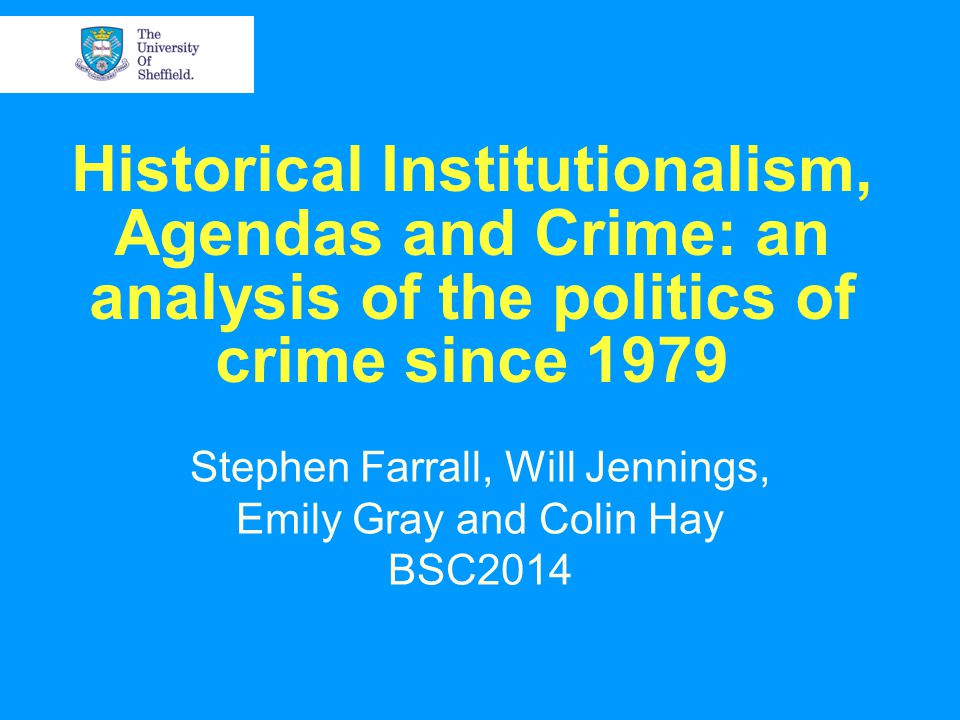 Historical Institutionalism, Agendas and Crime: an analysis of the politics of crime since 1979 Stephen Farrall, Will Jennings, Emily Gray and Colin Hay BSC2014