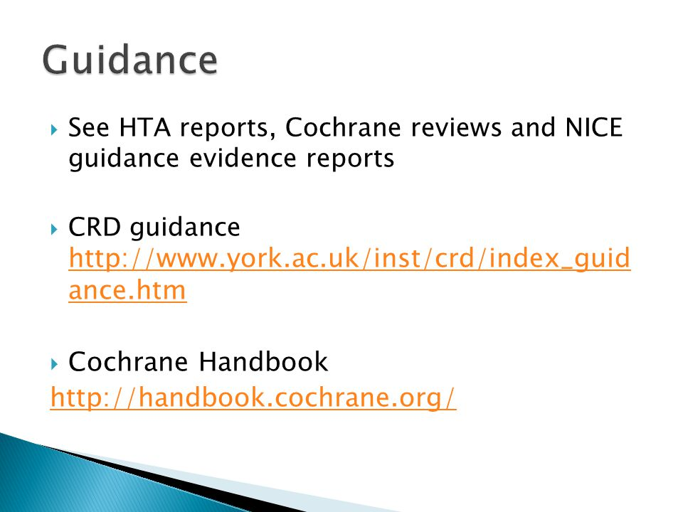  See HTA reports, Cochrane reviews and NICE guidance evidence reports  CRD guidance http://www.york.ac.uk/inst/crd/index_guid ance.htm http://www.york.ac.uk/inst/crd/index_guid ance.htm  Cochrane Handbook http://handbook.cochrane.org/