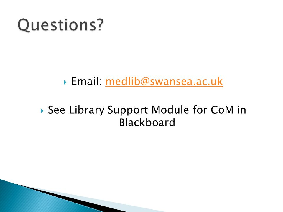  Email: medlib@swansea.ac.ukmedlib@swansea.ac.uk  See Library Support Module for CoM in Blackboard