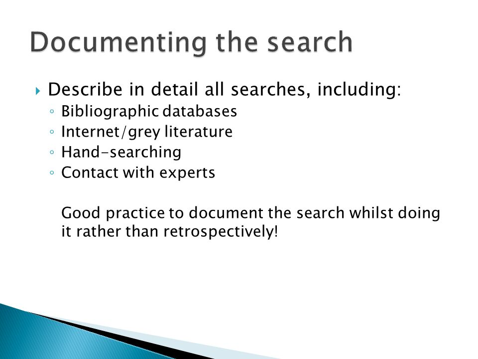  Describe in detail all searches, including: ◦ Bibliographic databases ◦ Internet/grey literature ◦ Hand-searching ◦ Contact with experts Good practice to document the search whilst doing it rather than retrospectively!