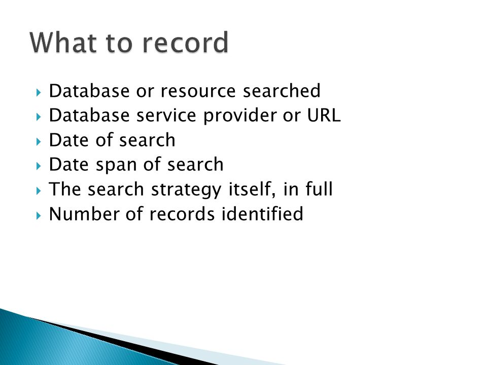  Database or resource searched  Database service provider or URL  Date of search  Date span of search  The search strategy itself, in full  Number of records identified
